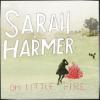 SARAH HARMER + Oh Little Fire